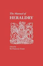 The Manual of Heraldry. a Concise Description of the Several Terms Used, and Containg a Dictionary of Every Designation in the Science - Francis J Grant