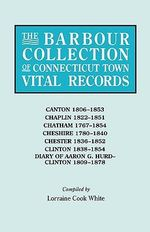 The Barbour Collection of Connecticut Town Vital Records. Volume 6 : Canton 1806-1853, Chaplin 1822-1851, Chatham 1767-1854, Cheshire 1780-1840, Chester 1836-1852, Clinton 1838-1854, Diary of Aaron G. Hurd--Clinton 1809-1878