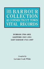 The Barbour Collection of Connecticut Town Vital Records. Volume 9 : Durham 1708-1852, Eastford 1847-1851, East Haddam 1743-1857 - Lorraine Cook White