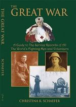 The Great War. a Guide to the Service Records of All the World's Fighting Men and Volunteers. [World War I] : A Guide to the Service Records of All the World's Fighting Men and Volunteers - Christina K Schaefer