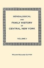 Genealogical and Family History of Central New York. a Record of the Achievements of Her People in the Making of a Commonwealth and the Building of a Nation. Volume I
