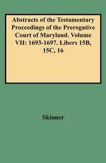 Abstracts of the Testamentary Proceedings of the Prerogative Court of Maryland. Volume VII : 1693-1697. Libers 15b, 15c, 16 - V L Skinner