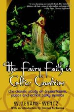 The Fairy Faith in Celtic Countries : The Classic Study of Leprechauns, Pixies, and Other Fairy Spirits - W. y. Evans-Wentz