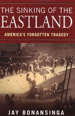 The Sinking of the Eastland : America's Forgotten Tragedy - Jay Bonansinga
