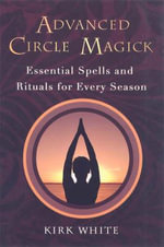 Advanced Circle Magick : Essentials Spells and Rituals for Every Season - Kirk White