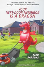 Your Next-door Neighbor is a Dragon : A Guided Tour of the Internet's Strange Subcultures and Weird Realities - Zack Parsons