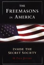 The Freemasons in America : Inside the Secret Society - H. Paul Jeffers