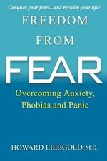 Freedom from Fear : Overcoming Anxiety, Phobias and Panic - Howard Liebgold