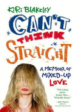 Can't Think Straight :  A Memoir of Mixed-Up Love - Kiri Blakeley