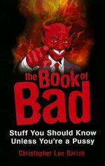 The Book of Bad : Stuff You Should Know Unless You'RE a Pussy - Christopher Lee Barish