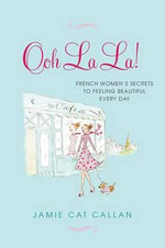 Ooh La La!: French Women's Secrets to Feeling Beautiful Every Day : French Women's Secrets to Feeling Beautiful Every Day - Jamie Cat Callan