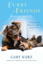 Furry Friends Forevermore : A Heavenly Reunion with Your Pet - Gary Kurz