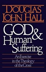 God and Human Suffering : Exercise in the Theology of the Cross - Douglas John Hall
