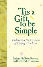 'Tis a Gift to be Simple : Embracing the Freedom of Living with Less - Barbara Degrote-Sorensen