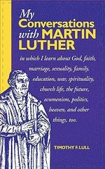 My Conversations with Martin Luther : In Which I Learn About God, Faith, Marriage, Sexuality, Family, Education, War, Spirituality, Church Life, the Future, Heaven and Hell and Other Things Too - Timothy F. Lull