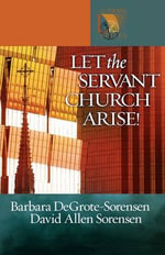 Let the Servant Church Arise : Lutheran Voices - Barbara DeGrote-Sorensen