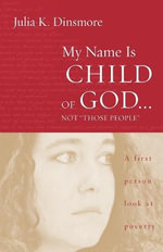 My Name is Child of God...Not Those People : A First-person Look at Poverty - Julia Dinsmore