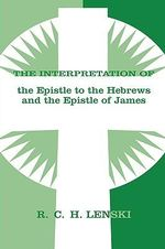 The Interpretation of the Epistle to the Hebrews and the Epistle of James : Lenski's Commentary on the New Testament - Richard C.H. Lenski