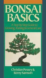 Bonsai Basics : A Step-By-Step Guide to Growing, Training & General Care - Christian Pessey