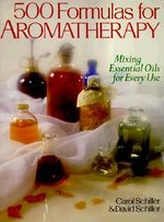 500 Formulas for Aromatherapy : Mixing Essential Oils for Every Use - Carol Schiller