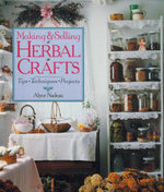 Making and Selling Herbal Crafts : Tips. Techniques. Projects - Alyce Nadeau