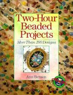 Two-hour Beaded Projects : More Than 200 Designs - Ann Benson