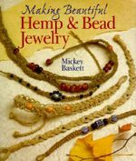 Making Hemp and Bead Jewelry : How to Hand-Tie Necklaces, Bracelets, Earrings, Keyrings, Watches & Eyeglass Holders With Hemp - Mickey Baskett