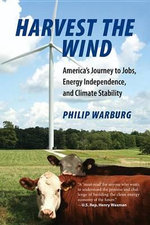 Harvest the Wind : America's Journey to Jobs, Energy Independence, and Climate Stability - Philip Warburg