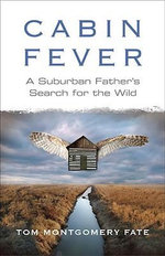 Cabin Fever : A Suburban Father's Search for the Wild - Tom Montgomery Fate