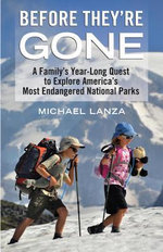 Before They're Gone : A Family's Year-Long Quest to Explore America's Most Endangered National Parks - Michael Lanza