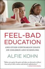 Feel-Bad Education : Contrarian Essays on Children and Schooling - Alfie Kohn