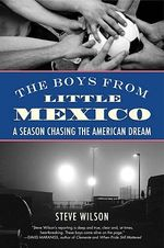 The Boys from Little Mexico : A Season Chasing the American Dream - Steve Wilson