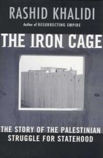 The Iron Cage  : The Story of the Palestinian Struggle for Statehood - Rashid Khalidi