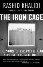 The Iron Cage : The Story of the Palestinian Struggle for Statehood - Professor Rashid Khalidi
