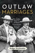 Outlaw Marriages : The Hidden Histories of Fifteen Extraordinary Same-Sex Couples - Professor Rodger Streitmatter