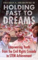Holding Fast to Dreams : Empowering Youth from the Civil Rights Crusade to Stem Achievement - Freeman A. Hrabowski
