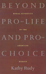 Beyond Pro-life and Pro-choice : Moral Diversity in the Abortion Debate - Kathy Rudy
