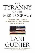 The Tyranny of the Meritocracy : Democratizing Higher Education in America - Lani Guinier