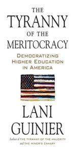 The Tyranny of the Meritocracy : Democratizing Higher Education in America - Lani Guinier