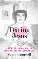 Dating Jesus : A Story of Fundamentalism, Feminism and the American Girl - Susan Campbell