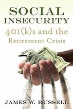 Social Insecurity : 401(K)S and the Retirement Crisis - James W. Russell