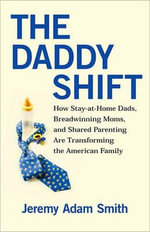 The Daddy Shift : How Stay-at-home Dads, Breadwinning Moms, and Shared Parenting are Transforming the American Family - Jeremy Adam Smith