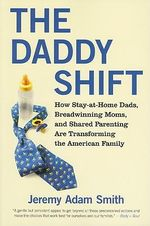 The Daddy Shift : How Caregiving Fathers, Breadwinning Moms, and Shared Parenting are Transforming the Twenty-First-Century Family - Jeremy Adam Smith