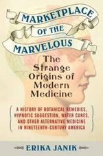 Marketplace of the Marvelous : The Strange Origins of Modern Medicine - Erika Janik