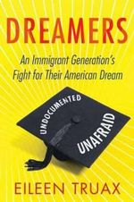 Dreamers : An Immigrant Generation's Fight for Their American Dream - Eileen Truax