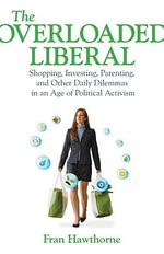 The Overloaded Liberal : Shopping, Investing, Parenting and Other Daily Dilemmas in an Age of Political Activism - Fran Hawthorne