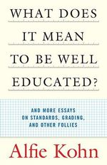 What Does it Mean to be Well-Educated? : And Other Essays on Standards, Grading, and Other Follies - Alfie Kohn