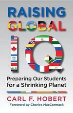 Raising Global IQ : Preparing Our Students for a Shrinking Planet - Carl Hobert