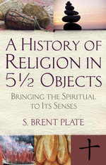 A History of Religion in 5½ Objects : Bringing the Spiritual to Its Senses - S. Brent Plate