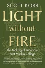 Light Without Fire : The Making of America's First Muslim College - Scott Korb
